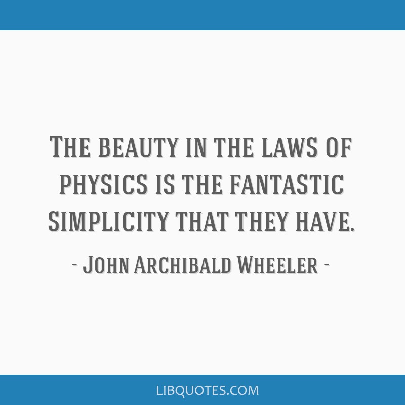 The beauty in the laws of physics is the fantastic simplicity that they have.