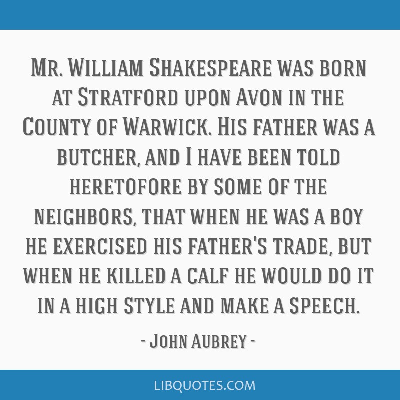 Mr. William Shakespeare was born at Stratford upon Avon in the County of Warwick. His father was a butcher, and I have been told heretofore by some...