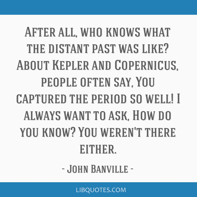 After all, who knows what the distant past was like? About Kepler and Copernicus, people often say, You captured the period so well! I always want to ...