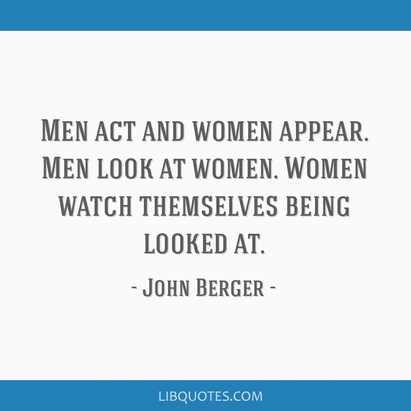 Men act and women appear. Men look at women. Women watch themselves being looked at.