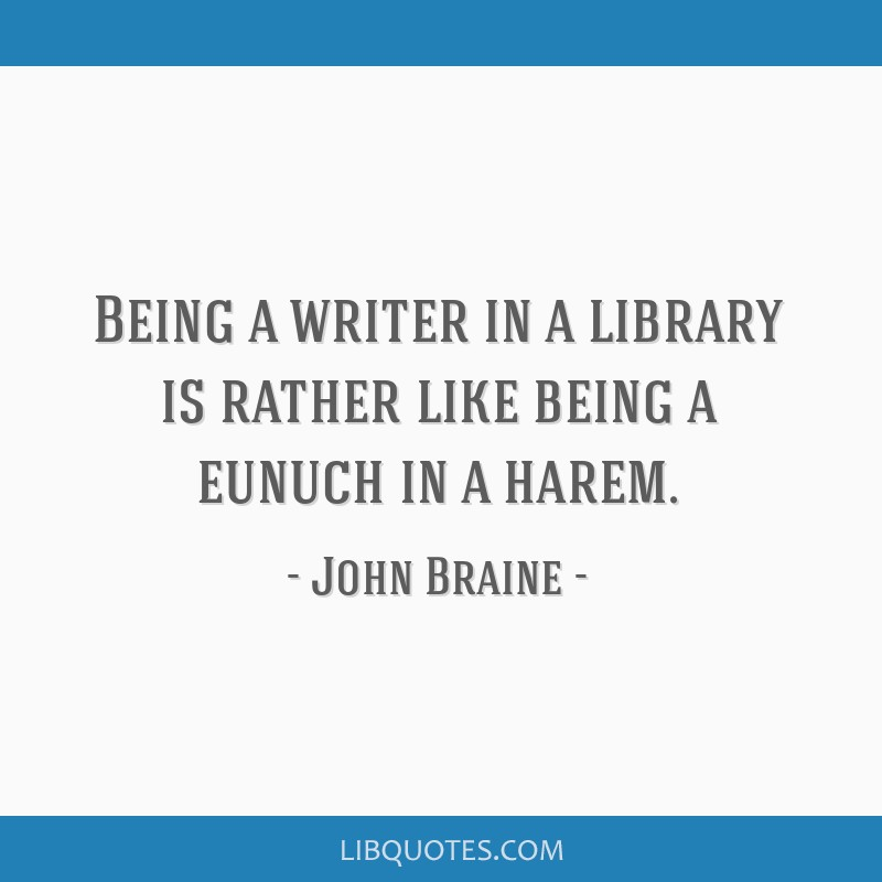 Being a writer in a library is rather like being a eunuch in a harem.