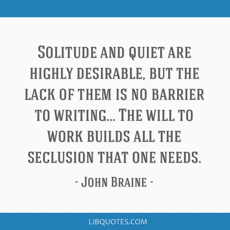 Solitude and quiet are highly desirable, but the lack of them is no barrier to writing... The will to work builds all the seclusion that one needs.