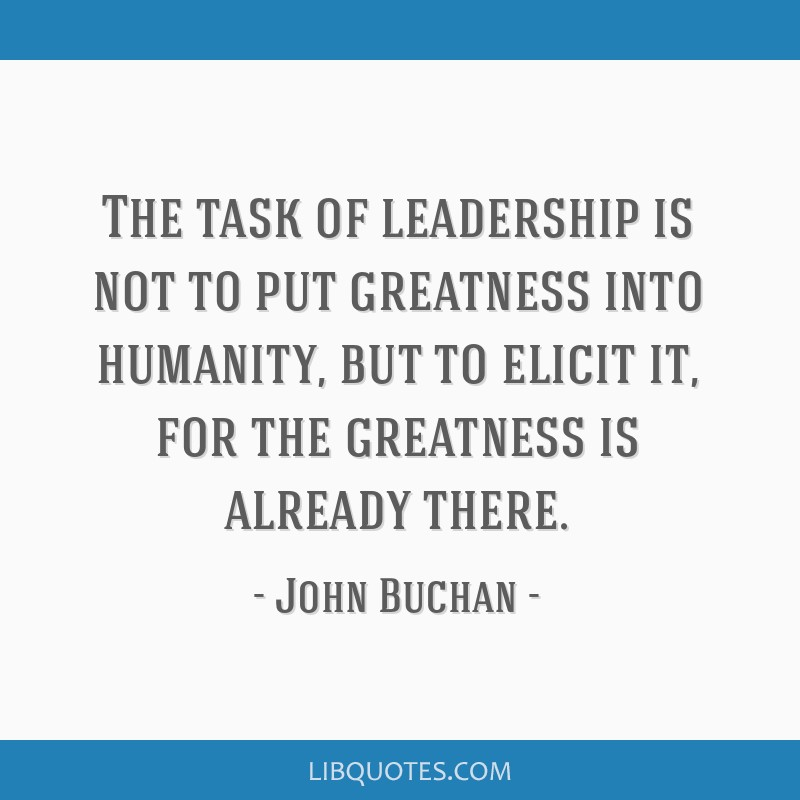 The task of leadership is not to put greatness into humanity, but to elicit it, for the greatness is already there.