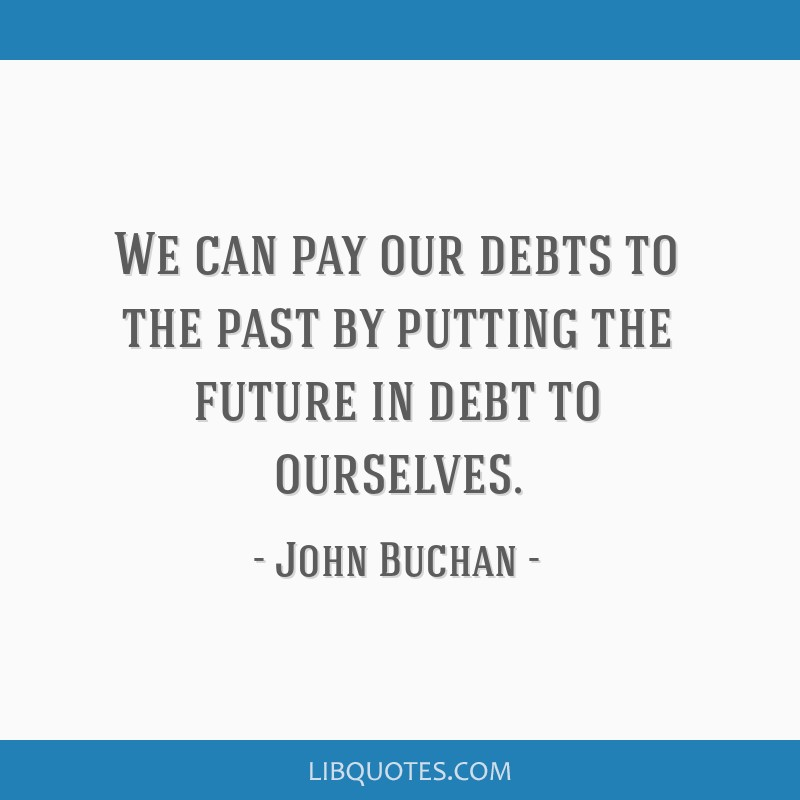 We can pay our debts to the past by putting the future in debt to ourselves.