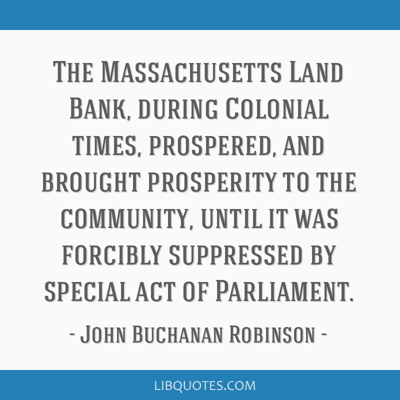 The Massachusetts Land Bank, during Colonial times, prospered, and brought prosperity to the community, until it was forcibly suppressed by special...