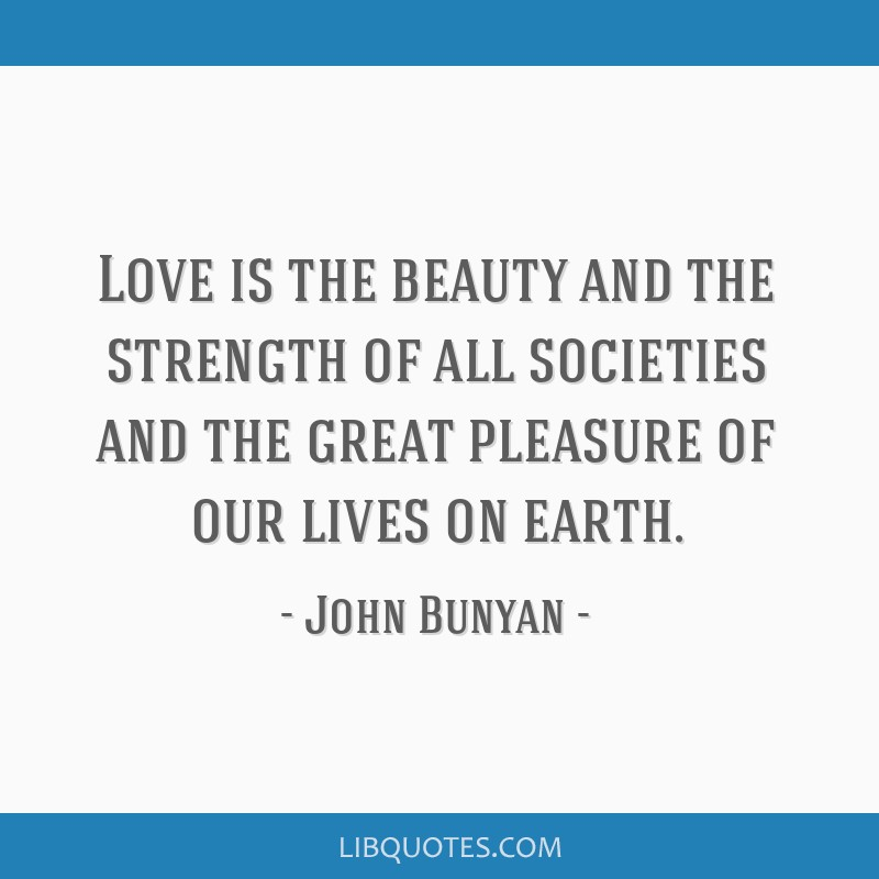 Love is the beauty and the strength of all societies and the great pleasure of our lives on earth.
