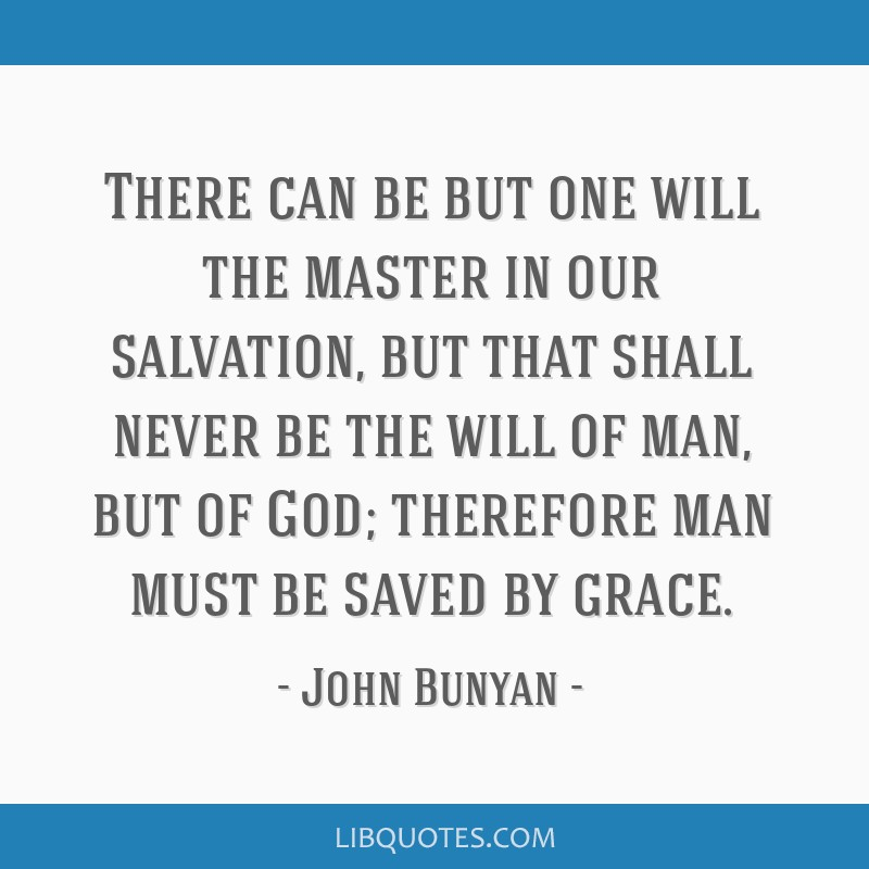 There can be but one will the master in our salvation, but that shall never be the will of man, but of God; therefore man must be saved by grace.