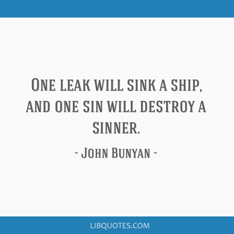 One leak will sink a ship, and one sin will destroy a sinner.