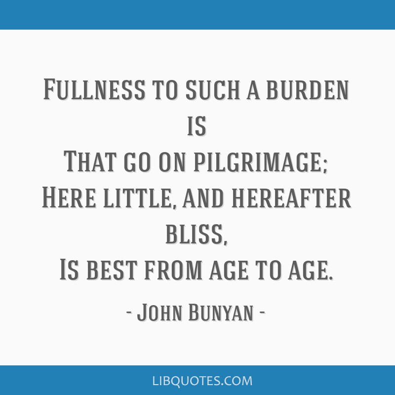 Fullness to such a burden is That go on pilgrimage; Here little, and hereafter bliss, Is best from age to age.