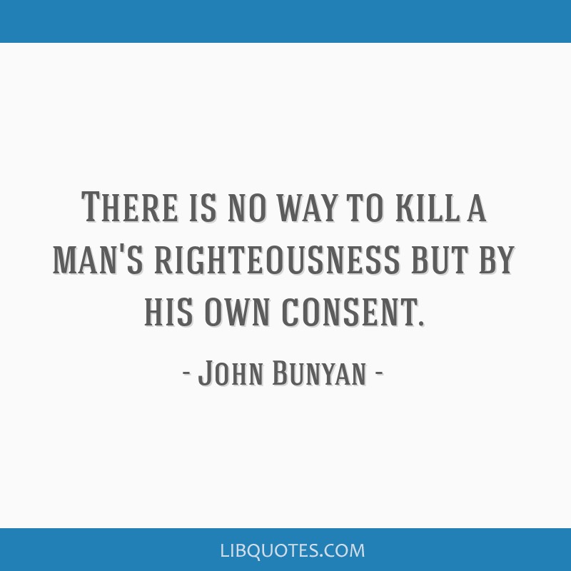 There is no way to kill a man's righteousness but by his own consent.