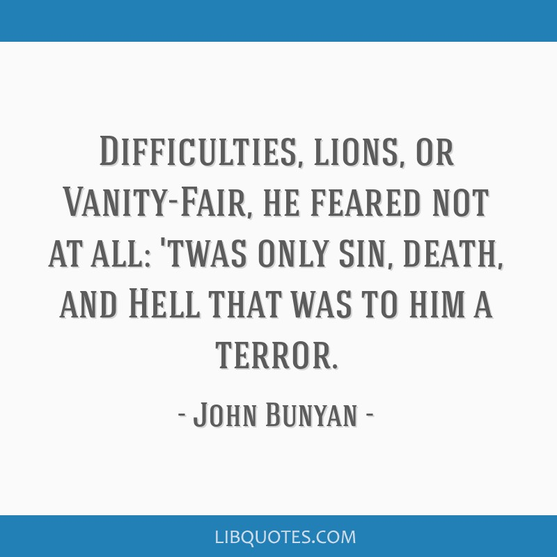 Difficulties, lions, or Vanity-Fair, he feared not at all: 'twas only sin, death, and Hell that was to him a terror.