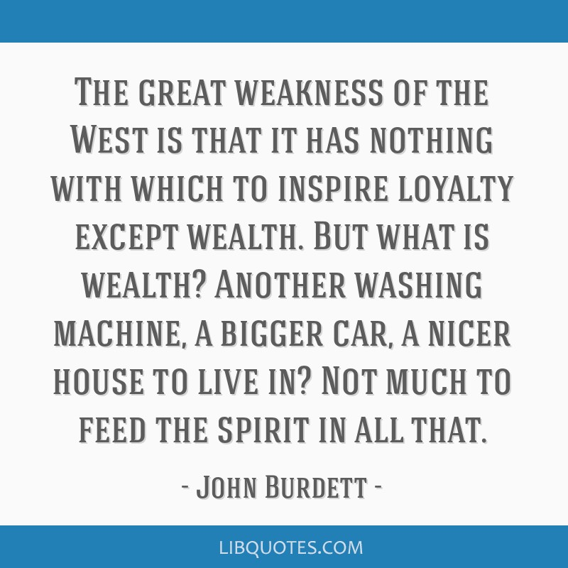 The great weakness of the West is that it has nothing with which to inspire loyalty except wealth. But what is wealth? Another washing machine, a...