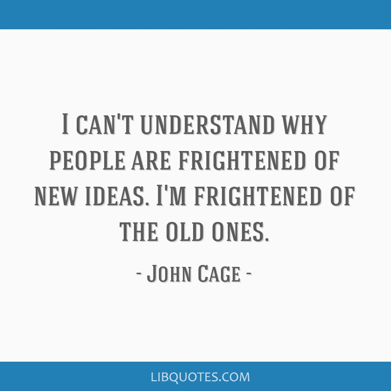 I can't understand why people are frightened of new ideas. I'm frightened of the old ones.