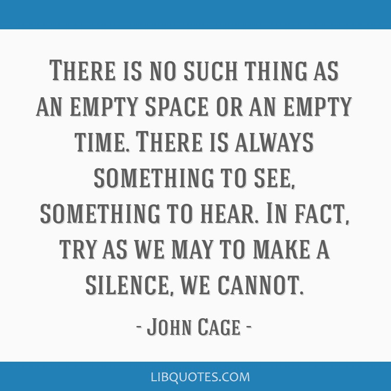 There is no such thing as an empty space or an empty time. There is always something to see, something to hear. In fact, try as we may to make a...