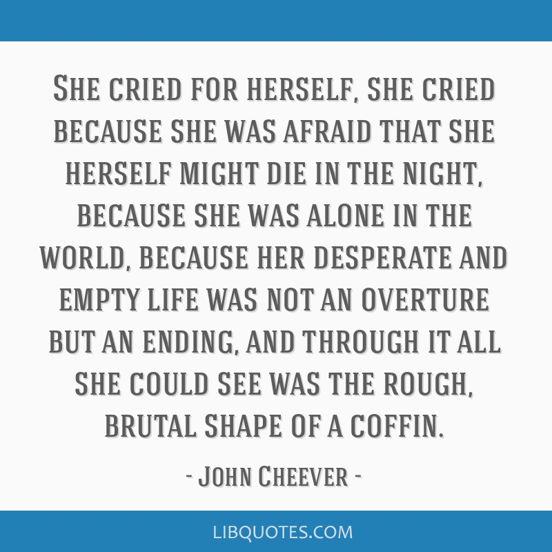 She cried for herself, she cried because she was afraid that she herself might die in the night, because she was alone in the world, because her...