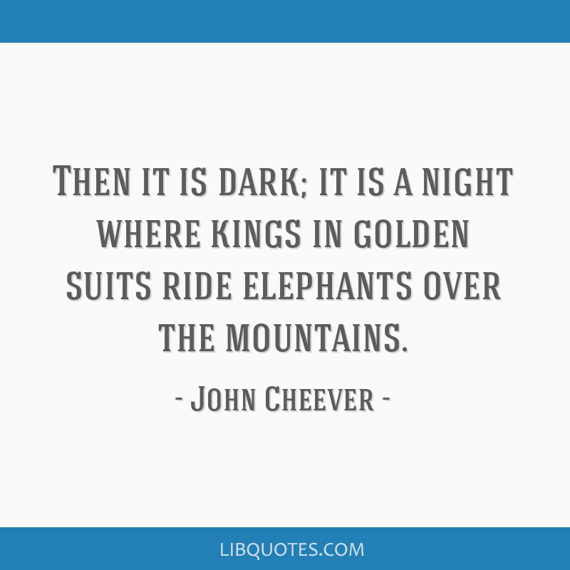 Then it is dark; it is a night where kings in golden suits ride elephants over the mountains.