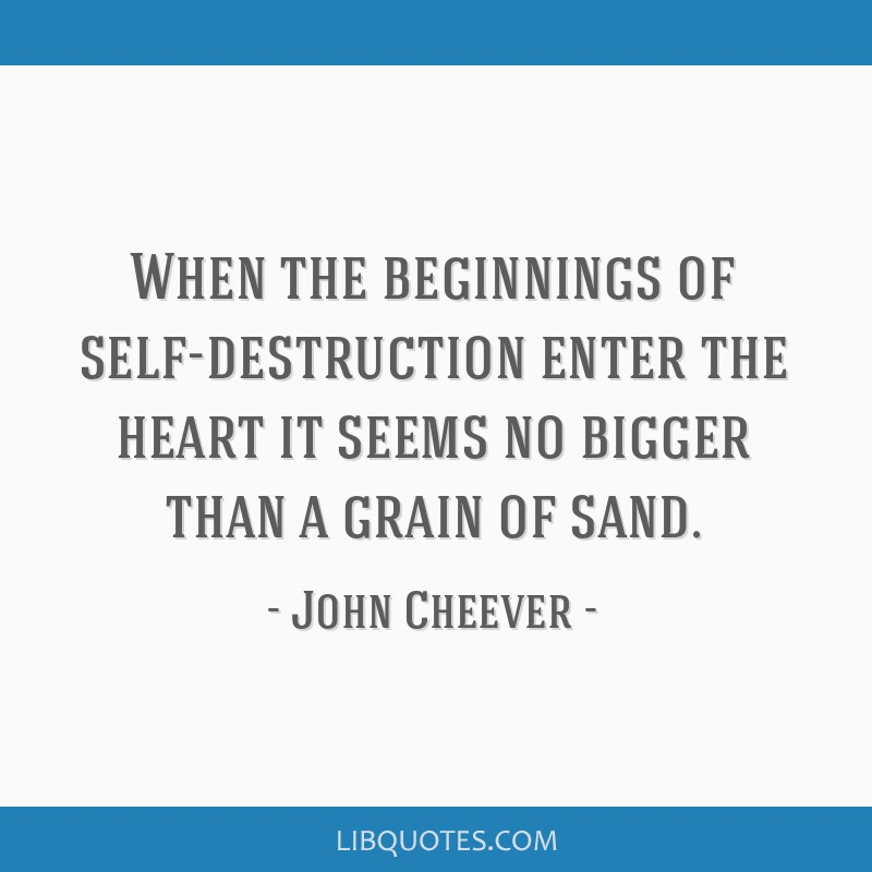 When the beginnings of self-destruction enter the heart it seems no bigger than a grain of sand.