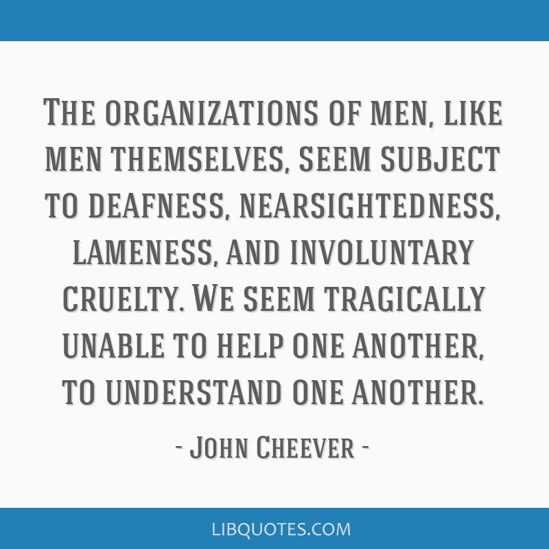 The organizations of men, like men themselves, seem subject to deafness, nearsightedness, lameness, and involuntary cruelty. We seem tragically...