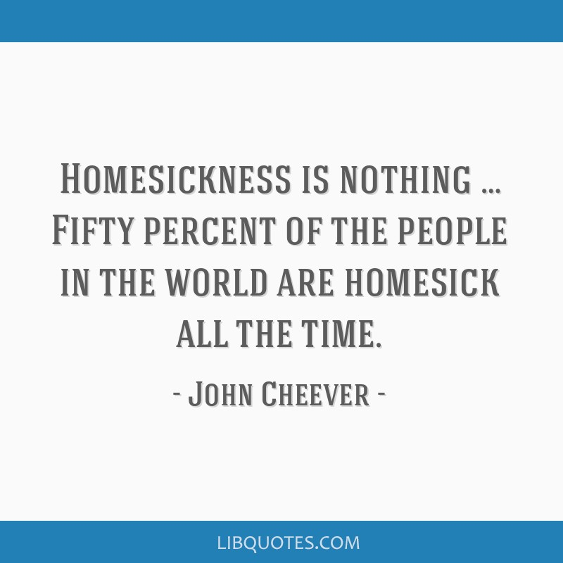 Homesickness is nothing … Fifty percent of the people in the world are homesick all the time.