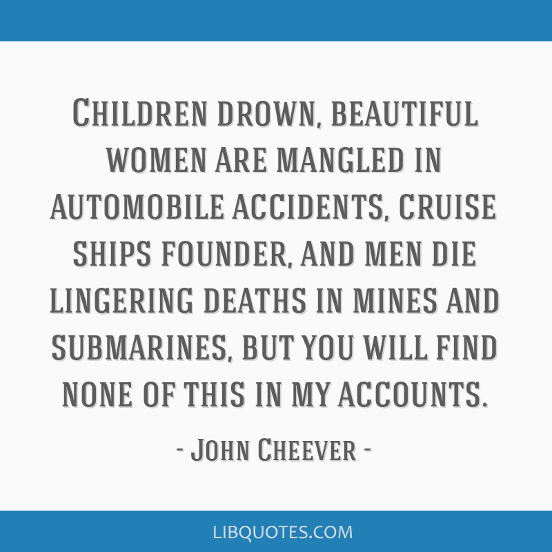 Children drown, beautiful women are mangled in automobile accidents, cruise ships founder, and men die lingering deaths in mines and submarines, but...