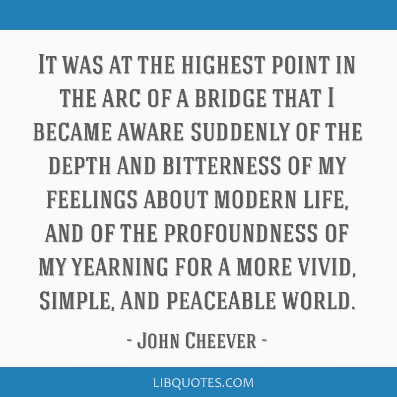 It was at the highest point in the arc of a bridge that I became aware suddenly of the depth and bitterness of my feelings about modern life, and of...