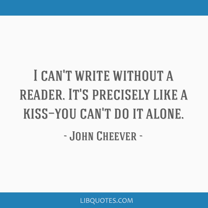 I can't write without a reader. It's precisely like a kiss—you can't do it alone.