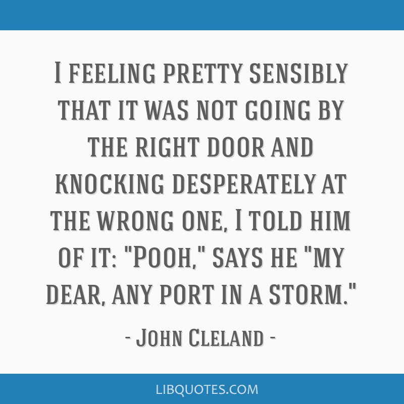 I feeling pretty sensibly that it was not going by the right door and knocking desperately at the wrong one, I told him of it: Pooh, says he my dear, ...