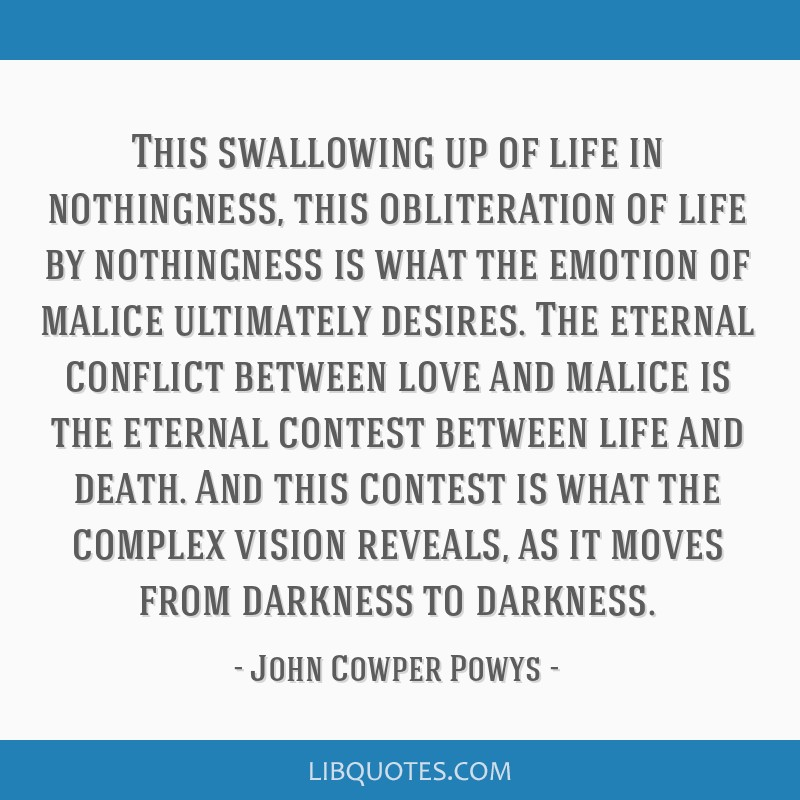This swallowing up of life in nothingness, this obliteration of life by nothingness is what the emotion of malice ultimately desires. The eternal...