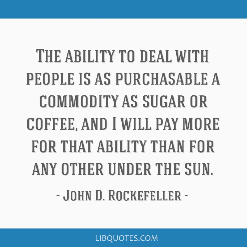 The ability to deal with people is as purchasable a commodity as sugar or coffee, and I will pay more for that ability than for any other under the...