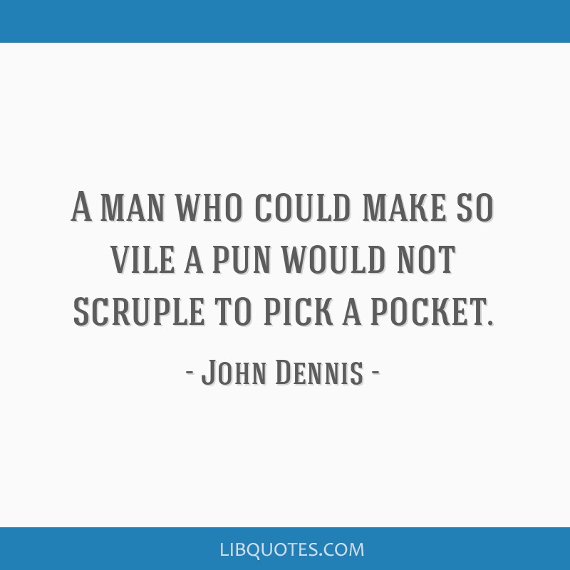 A man who could make so vile a pun would not scruple to pick a pocket.