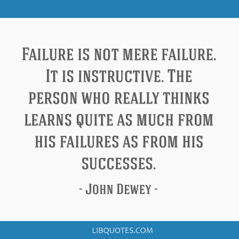 Failure is not mere failure. It is instructive. The person who really thinks learns quite as much from his failures as from his successes.