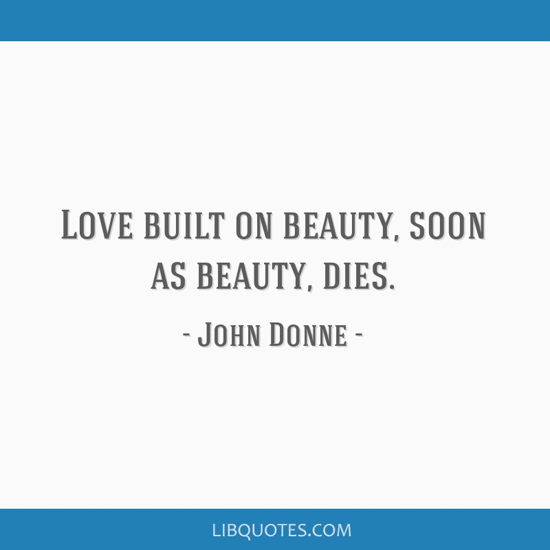 Love built on beauty, soon as beauty, dies.
