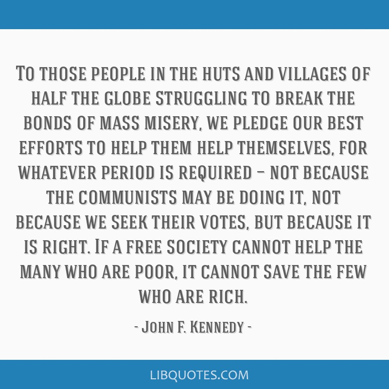 To those people in the huts and villages of half the globe struggling to break the bonds of mass misery, we pledge our best efforts to help them help ...