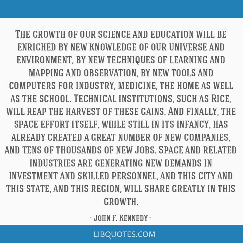 The growth of our science and education will be enriched by new knowledge of our universe and environment, by new techniques of learning and mapping...