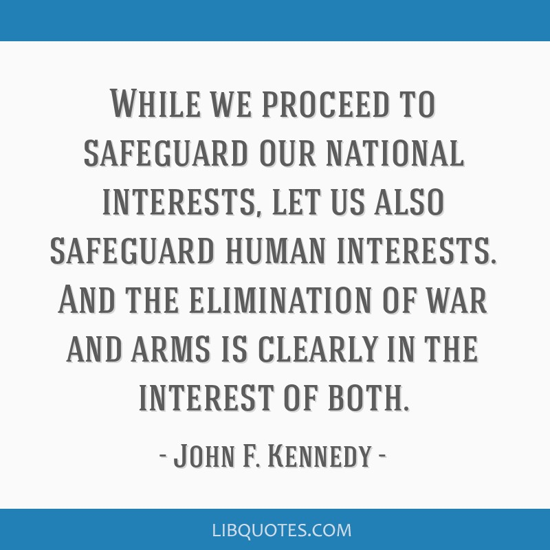 While we proceed to safeguard our national interests, let us also safeguard human interests. And the elimination of war and arms is clearly in the...
