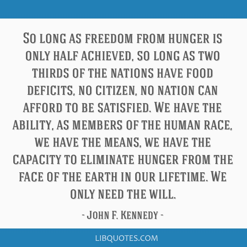 So long as freedom from hunger is only half achieved, so long as two thirds of the nations have food deficits, no citizen, no nation can afford to be ...