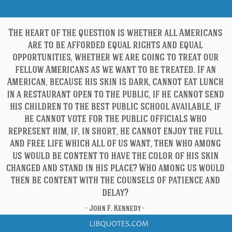 The heart of the question is whether all Americans are to be afforded equal rights and equal opportunities, whether we are going to treat our fellow...