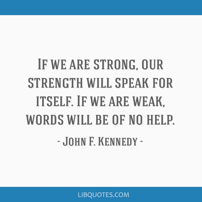 If we are strong, our strength will speak for itself. If we are weak, words will be of no help.