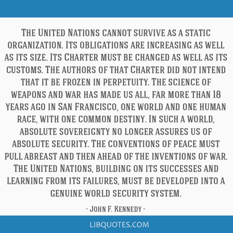The United Nations cannot survive as a static organization. Its obligations are increasing as well as its size. Its Charter must be changed as well...