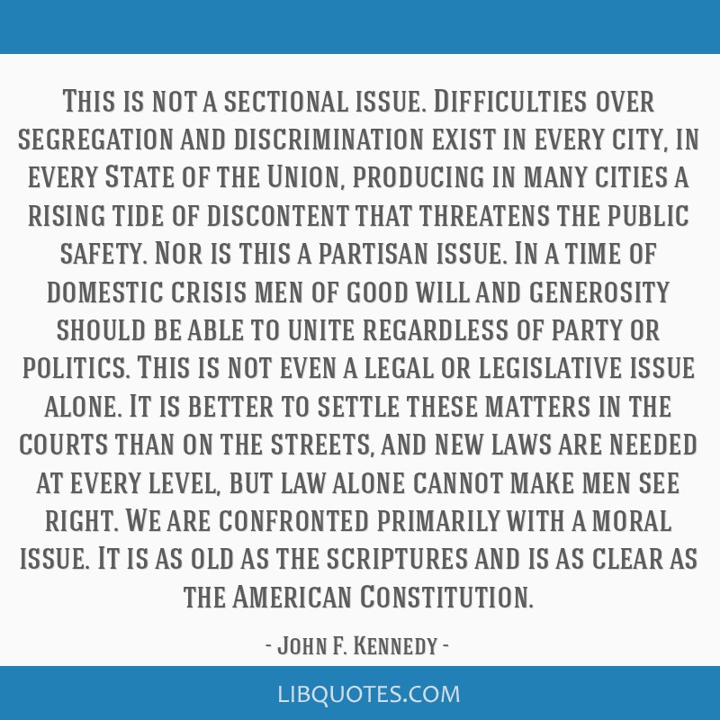 This is not a sectional issue. Difficulties over segregation and discrimination exist in every city, in every State of the Union, producing in many...