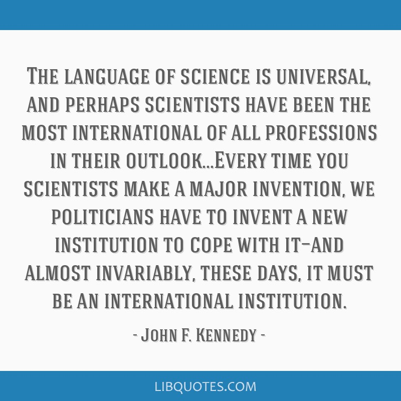 The language of science is universal, and perhaps scientists have been the most international of all professions in their outlook...Every time you...