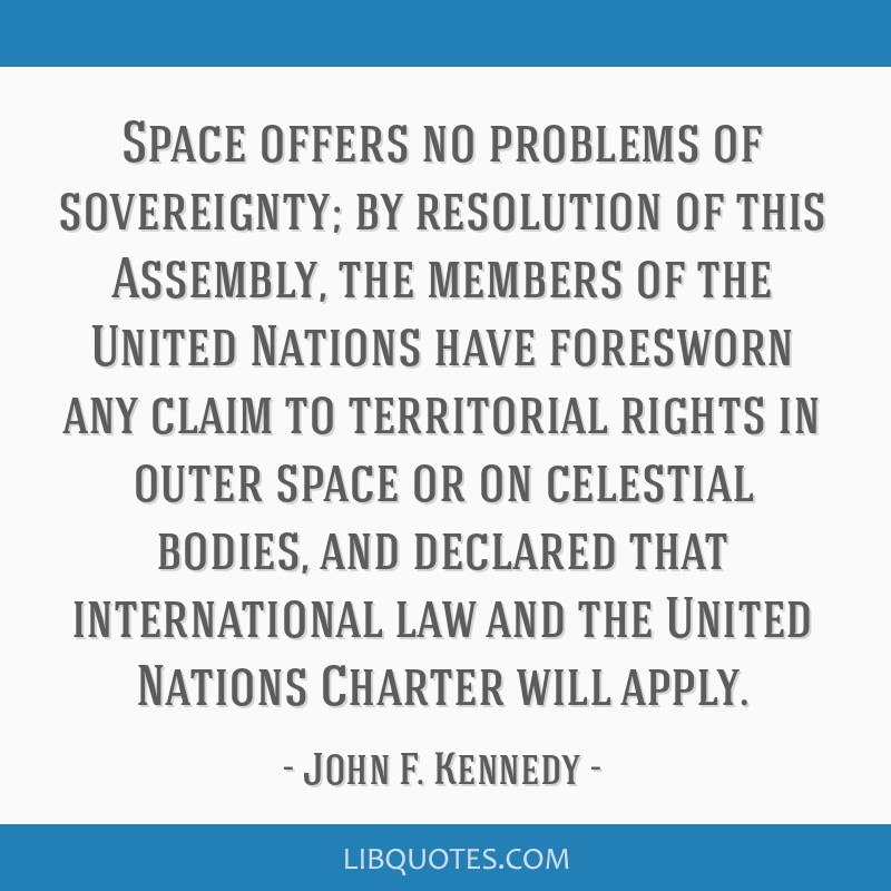 Space offers no problems of sovereignty; by resolution of this Assembly, the members of the United Nations have foresworn any claim to territorial...