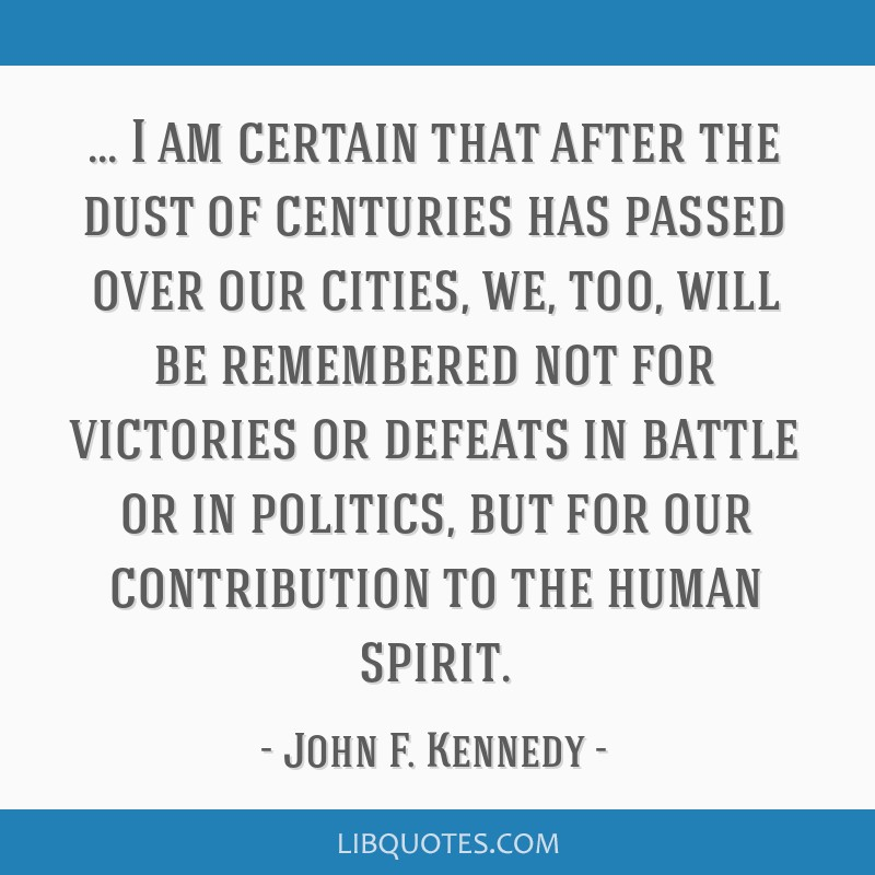 I am certain that after the dust of centuries has passed over our cities, we, too, will be remembered not for victories or defeats in battle or in...