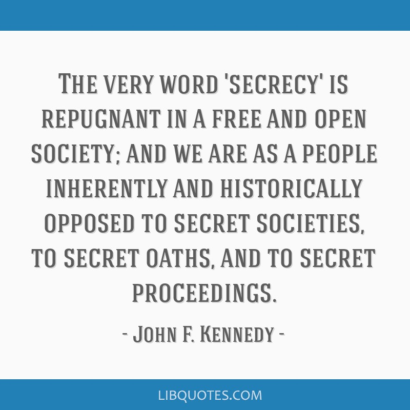 The very word 'secrecy' is repugnant in a free and open society; and we are as a people inherently and historically opposed to secret societies, to...