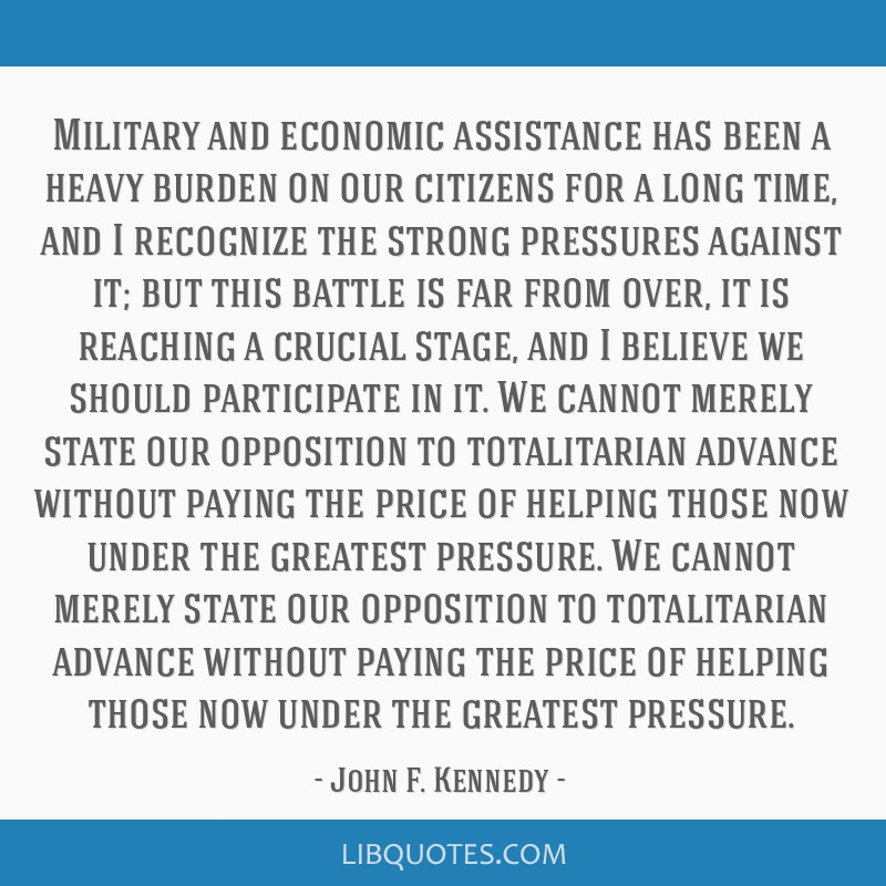 Military and economic assistance has been a heavy burden on our citizens for a long time, and I recognize the strong pressures against it; but this...