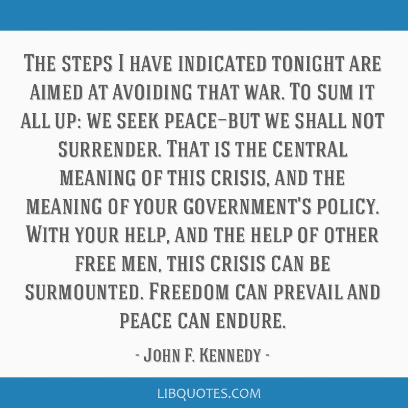 The steps I have indicated tonight are aimed at avoiding that war. To sum it all up: we seek peace—but we shall not surrender. That is the central...
