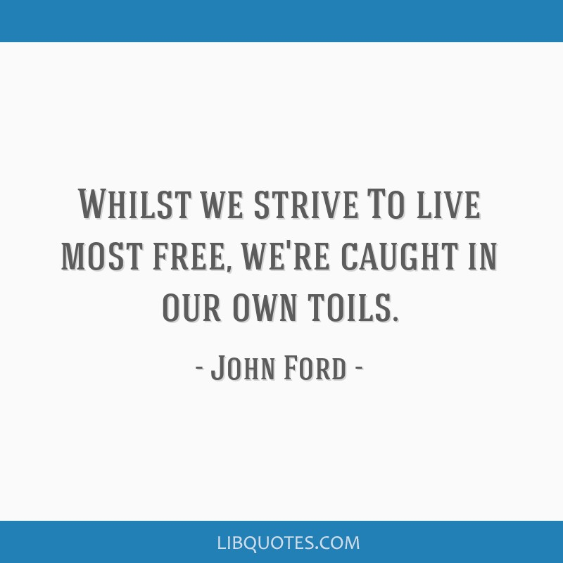 Whilst we strive To live most free, we're caught in our own toils.