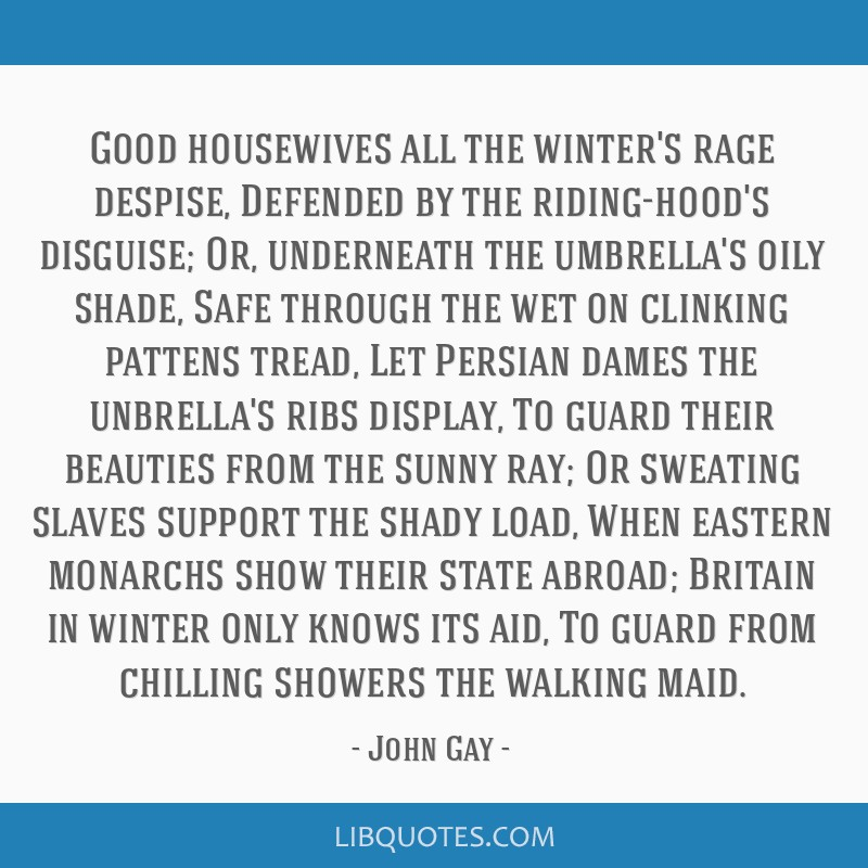 Good housewives all the winter's rage despise, Defended by the riding-hood's disguise; Or, underneath the umbrella's oily shade, Safe through the wet ...