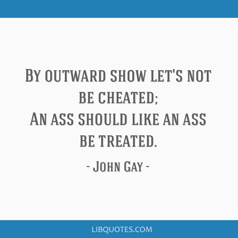 By outward show let's not be cheated; An ass should like an ass be treated.