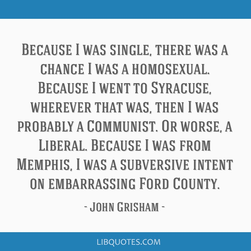 Because I was single, there was a chance I was a homosexual. Because I went to Syracuse, wherever that was, then I was probably a Communist. Or...